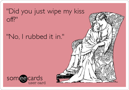 """Did you just wipe my kiss off?""  ""No, I rubbed it in."""