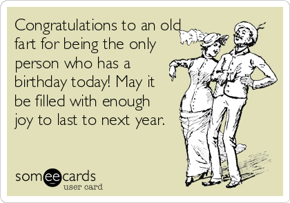 Congratulations to an old fart for being the only person who has a birthday today! May it be filled with enough joy to last to next year.