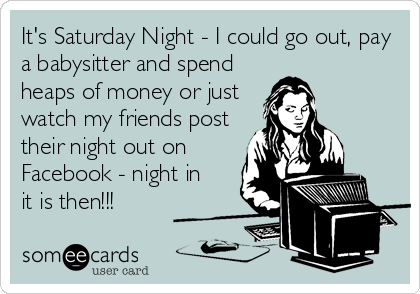 It's Saturday Night - I could go out, pay a babysitter and spend heaps of money or just watch my friends post their night out on Facebook - night in it is then!!!