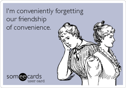 I'm conveniently forgetting  our friendship  of convenience.