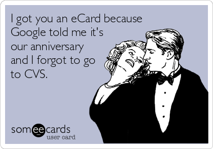 I got you an eCard because Google told me it's our anniversary and I forgot to go to CVS.