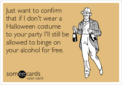 Just want to confirm that if I don't wear a Halloween costume to your party I'll still be allowed to binge on your alcohol for free.