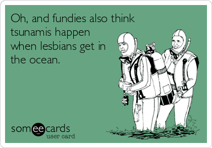 Oh, and fundies also think tsunamis happen when lesbians get in the ocean.