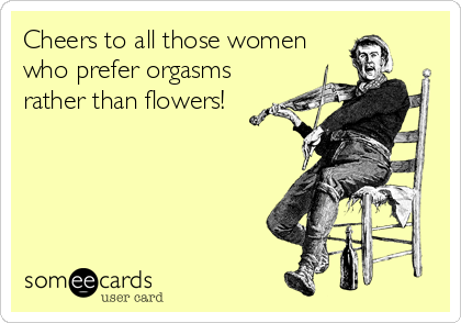 Cheers to all those women who prefer orgasms rather than flowers!