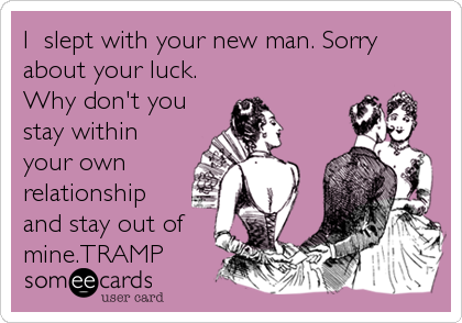 I  slept with your new man. Sorry about your luck.  Why don't you stay within your own relationship and stay out of mine.TRAMP