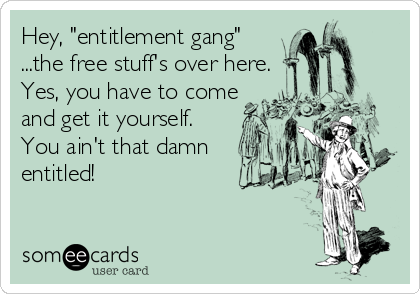 "Hey, ""entitlement gang"" ...the free stuff's over here. Yes, you have to come and get it yourself.  You ain't that damn entitled!"
