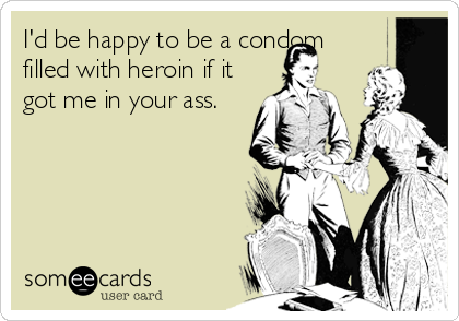 I'd be happy to be a condom filled with heroin if it got me in your ass.
