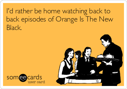 I'd rather be home watching back to back episodes of Orange Is The New Black.