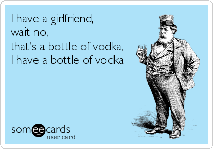 I have a girlfriend,  wait no,  that's a bottle of vodka,   I have a bottle of vodka