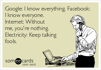 Google: I know everything. Facebook: I know everyone.  Internet: Without me, you're nothing. Electricity: Keep talking fools.