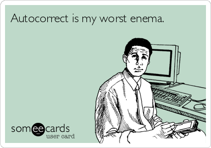 Autocorrect is my worst enema.