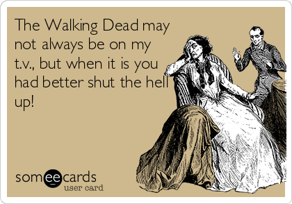 The Walking Dead may not always be on my t.v., but when it is you had better shut the hell up!