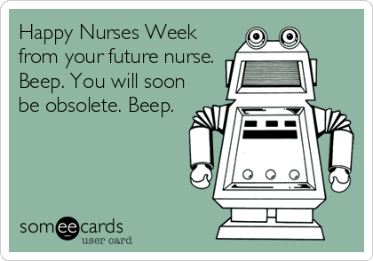 Happy Nurses Week from your future nurse. Beep. You will soon be obsolete. Beep.