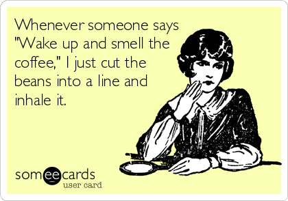 """Whenever someone says """"Wake up and smell the coffee,"""" I just cut the beans into a line and inhale it."""