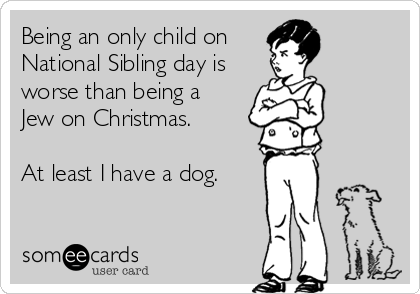 Being an only child on  National Sibling day is worse than being a  Jew on Christmas.  At least I have a dog.