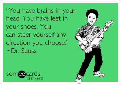 """You have brains in your head. You have feet in your shoes. You can steer yourself any direction you choose."" ~Dr. Seuss"