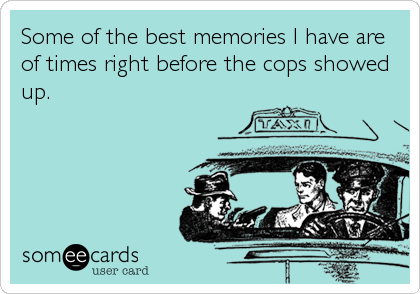 Some of the best memories I have are of times right before the cops showed up.