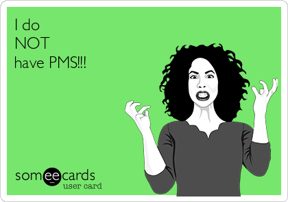 I do  NOT  have PMS!!!