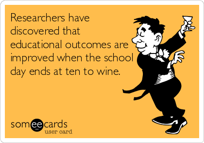 Researchers have discovered that educational outcomes are improved when the school day ends at ten to wine.
