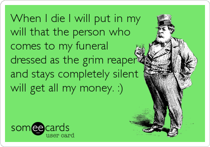 When I die I will put in my will that the person who comes to my funeral dressed as the grim reaper and stays completely silent will get all my money. :)