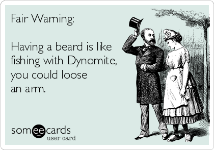 Fair Warning:                                   Having a beard is like   fishing with Dynomite, you could loose an arm.