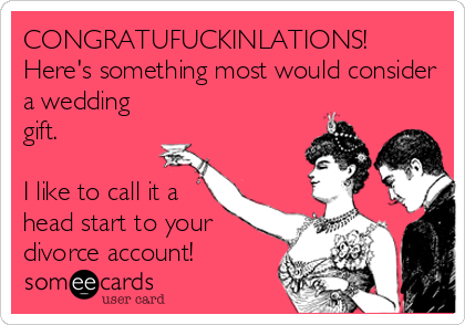 CONGRATUFUCKINLATIONS! Here's something most would consider a wedding gift.  I like to call it a head start to your divorce account!