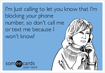 I'm Just calling to let you know that I'm blocking your phone number, so don't call me or text me because I won't know!