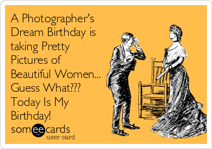 A Photographer's Dream Birthday is taking Pretty Pictures of Beautiful Women... Guess What??? Today Is My Birthday!