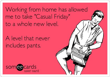 "Working from home has allowed me to take ""Casual Friday"" to a whole new level.  A level that never includes pants."