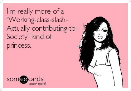 "I'm really more of a ""Working-class-slash- Actually-contributing-to- Society"" kind of princess."