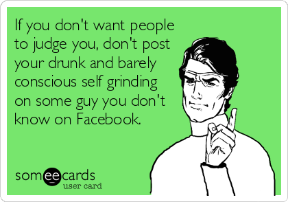 If you don't want people to judge you, don't post your drunk and barely conscious self grinding on some guy you don't know on Facebook.