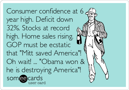 "Consumer confidence at 6 year high. Deficit down 32%. Stocks at record high. Home sales rising. GOP must be ecstatic that ""Mitt saved America""! Oh wait! ... ""Obama won & he is destroying America""!"