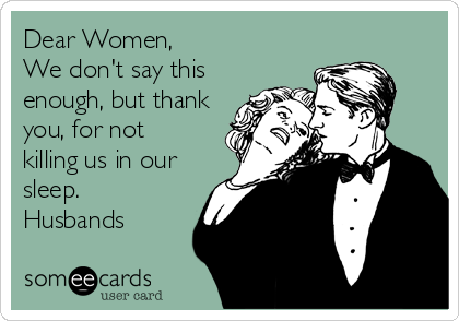 Dear Women, We don't say this enough, but thank you, for not killing us in our sleep.  Husbands