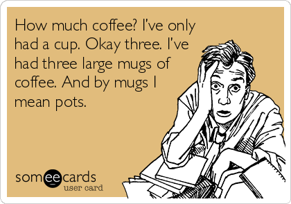 How much coffee? I've only had a cup. Okay three. I've had three large mugs of coffee. And by mugs I mean pots.