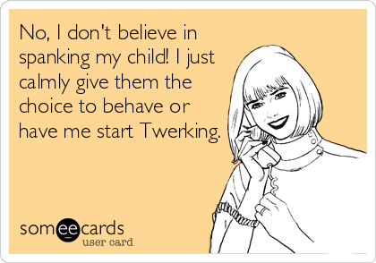 No, I don't believe in spanking my child! I just calmly give them the choice to behave or have me start Twerking.