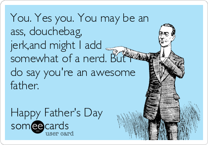 You. Yes you. You may be an ass, douchebag, jerk,and might I add somewhat of a nerd. But I do say you're an awesome father.  Happy Father's Day
