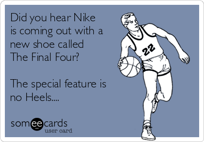 Did you hear Nike is coming out with a new shoe called The Final Four?  The special feature is  no Heels....