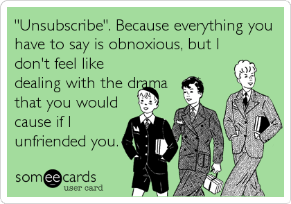 """Unsubscribe"". Because everything you have to say is obnoxious, but I don't feel like dealing with the drama that you would cause if I unfriended you."