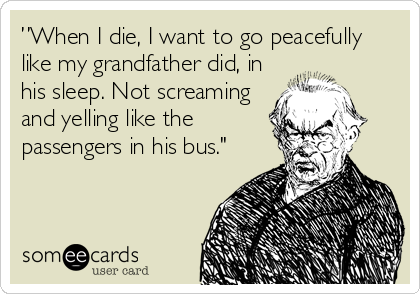 """When I die, I want to go peacefully like my grandfather did, in his sleep. Not screaming and yelling like the passengers in his bus."""