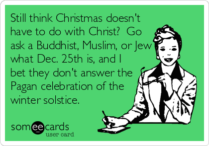 Still think Christmas doesn't have to do with Christ?  Go ask a Buddhist, Muslim, or Jew what Dec. 25th is, and I bet they don't answer the Pagan celebration of the winter solstice.