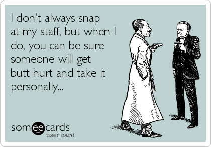 I don't always snap  at my staff, but when I do, you can be sure someone will get  butt hurt and take it  personally...