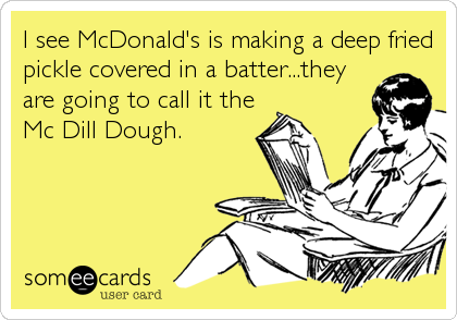 I see McDonald's is making a deep fried pickle covered in a batter...they are going to call it the Mc Dill Dough.