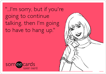 """""""...I'm sorry, but if you're going to continue talking, then I'm going to have to hang up."""""""