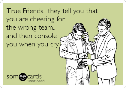 True Friends.. they tell you that you are cheering for the wrong team.. and then console you when you cry