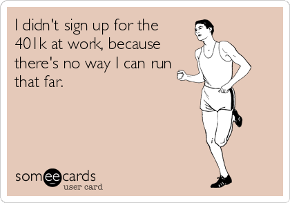 I didn't sign up for the 401k at work, because there's no way I can run that far.