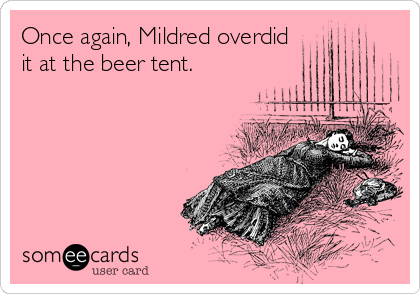 Once again, Mildred overdid it at the beer tent.