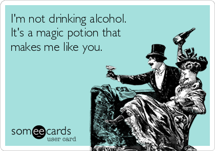 I'm not drinking alcohol. It's a magic potion that makes me like you.