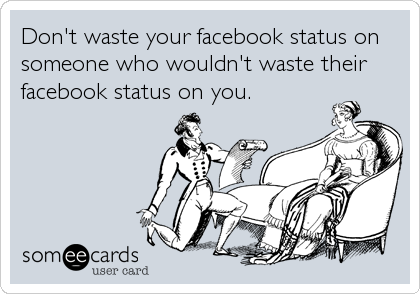 Don't waste your facebook status on someone who wouldn't waste their facebook status on you.