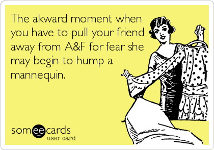 The akward moment when  you have to pull your friend away from A&F for fear she may begin to hump a mannequin.