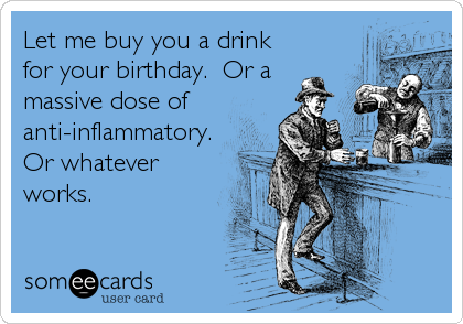 Let me buy you a drink for your birthday.  Or a massive dose of anti-inflammatory.  Or whatever works.